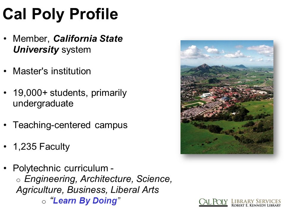 Cal Poly Profile Member, California State University system Master s institution 19,000+ students, primarily undergraduate Teaching-centered campus 1,235 Faculty Polytechnic curriculum - o Engineering, Architecture, Science, Agriculture, Business, Liberal Arts o Learn By Doing