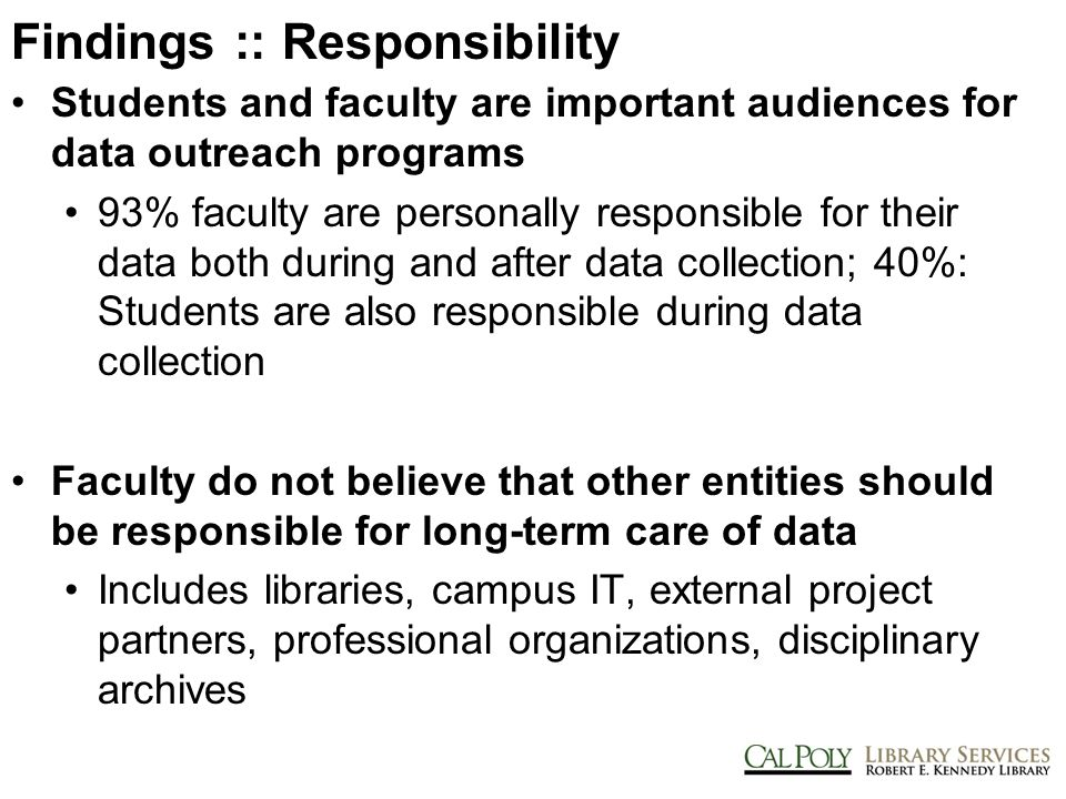 Findings :: Responsibility Students and faculty are important audiences for data outreach programs 93% faculty are personally responsible for their data both during and after data collection; 40%: Students are also responsible during data collection Faculty do not believe that other entities should be responsible for long-term care of data Includes libraries, campus IT, external project partners, professional organizations, disciplinary archives