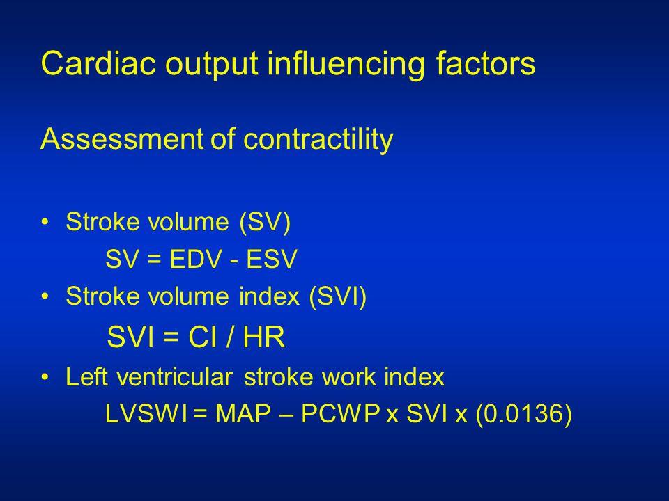 Cardiac output influencing factors Assessment of contractility Stroke volume (SV) SV = EDV - ESV Stroke volume index (SVI) SVI = CI / HR Left ventricular stroke work index LVSWI = MAP – PCWP x SVI x (0.0136)