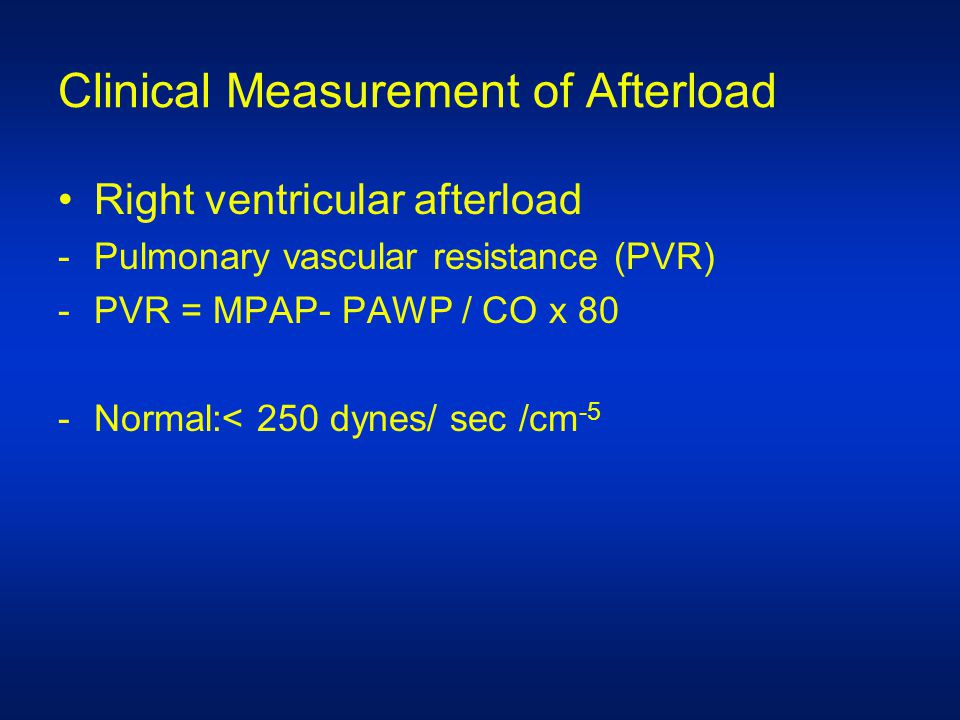 Clinical Measurement of Afterload Right ventricular afterload -Pulmonary vascular resistance (PVR) -PVR = MPAP- PAWP / CO x 80 -Normal:< 250 dynes/ sec /cm -5