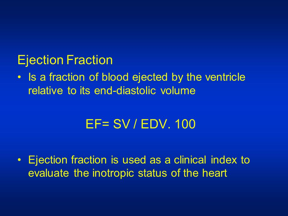 Ejection Fraction Is a fraction of blood ejected by the ventricle relative to its end-diastolic volume EF= SV / EDV.