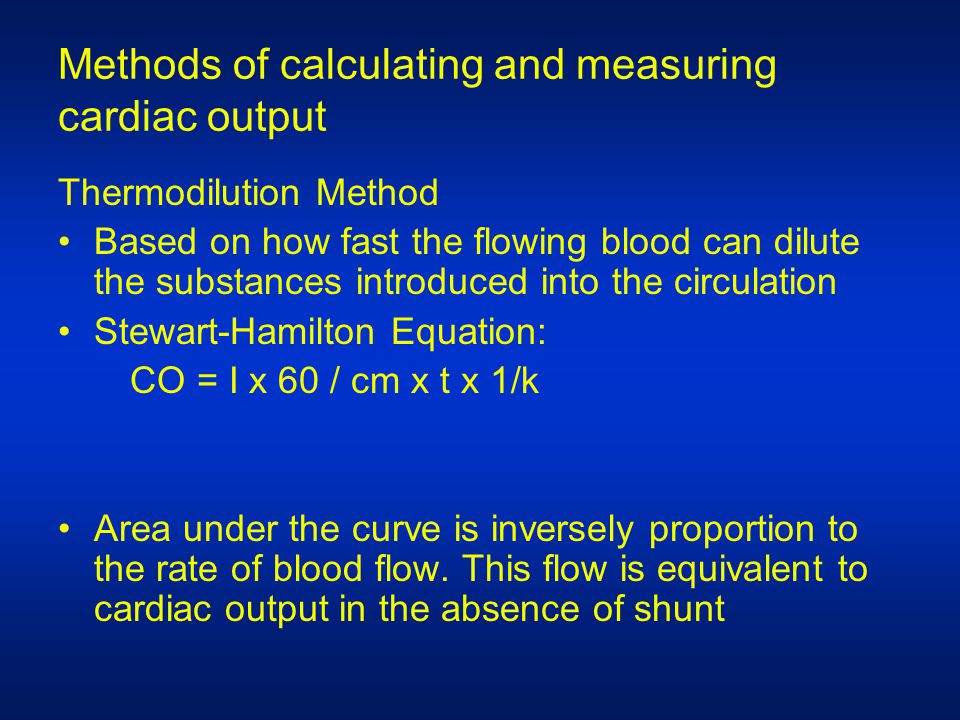 Methods of calculating and measuring cardiac output Thermodilution Method Based on how fast the flowing blood can dilute the substances introduced into the circulation Stewart-Hamilton Equation: CO = I x 60 / cm x t x 1/k Area under the curve is inversely proportion to the rate of blood flow.