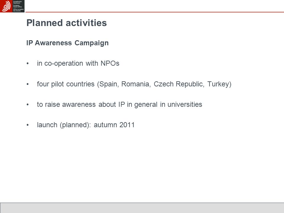 Planned activities IP Awareness Campaign in co-operation with NPOs four pilot countries (Spain, Romania, Czech Republic, Turkey) to raise awareness about IP in general in universities launch (planned): autumn 2011