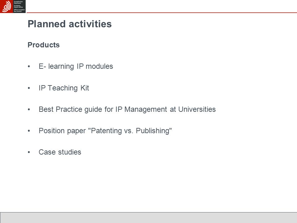 Planned activities Products E- learning IP modules IP Teaching Kit Best Practice guide for IP Management at Universities Position paper Patenting vs.