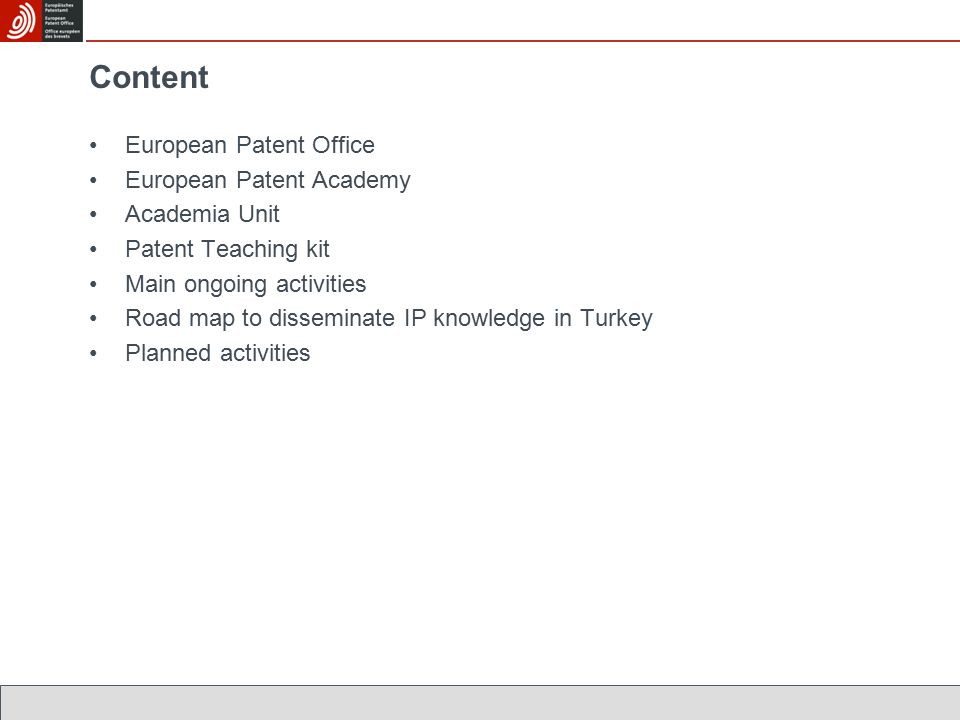 Content European Patent Office European Patent Academy Academia Unit Patent Teaching kit Main ongoing activities Road map to disseminate IP knowledge in Turkey Planned activities