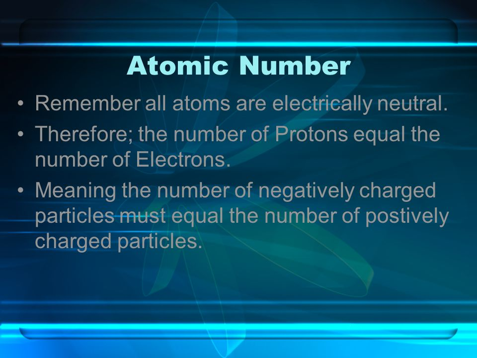 Atomic Number Remember all atoms are electrically neutral. Therefore; the number of Protons equal the number of Electrons. Meaning the number of negat