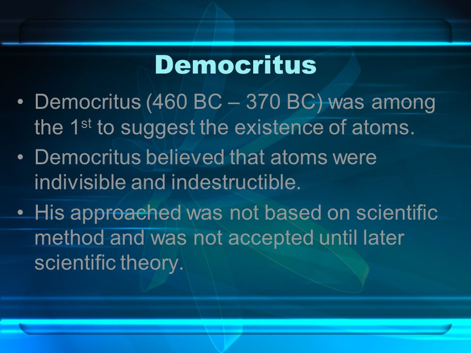 Democritus Democritus (460 BC – 370 BC) was among the 1 st to suggest the existence of atoms. Democritus believed that atoms were indivisible and inde