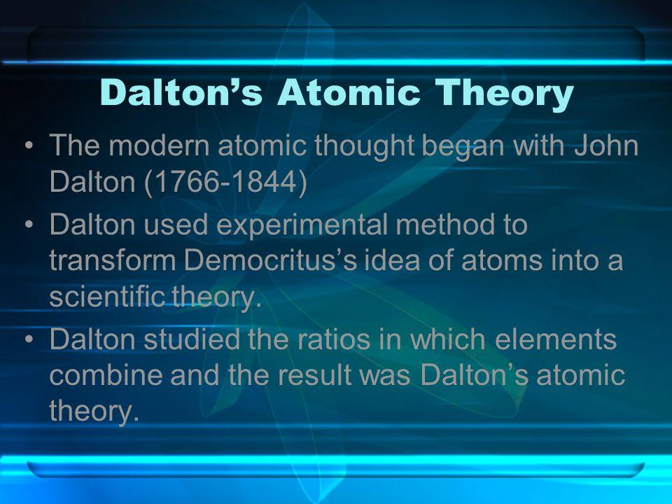 Dalton's Atomic Theory The modern atomic thought began with John Dalton (1766-1844) Dalton used experimental method to transform Democritus's idea of