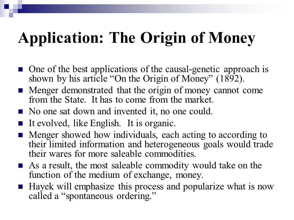 Application: The Origin of Money One of the best applications of the causal-genetic approach is shown by his article On the Origin of Money (1892).