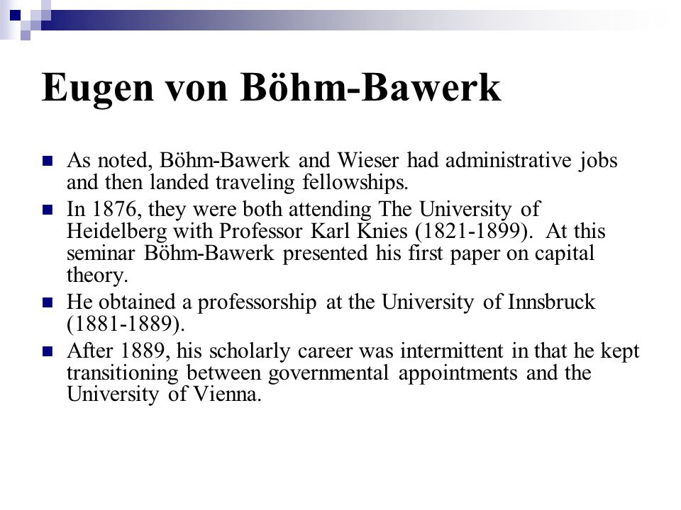 Eugen von Böhm-Bawerk As noted, Böhm-Bawerk and Wieser had administrative jobs and then landed traveling fellowships.