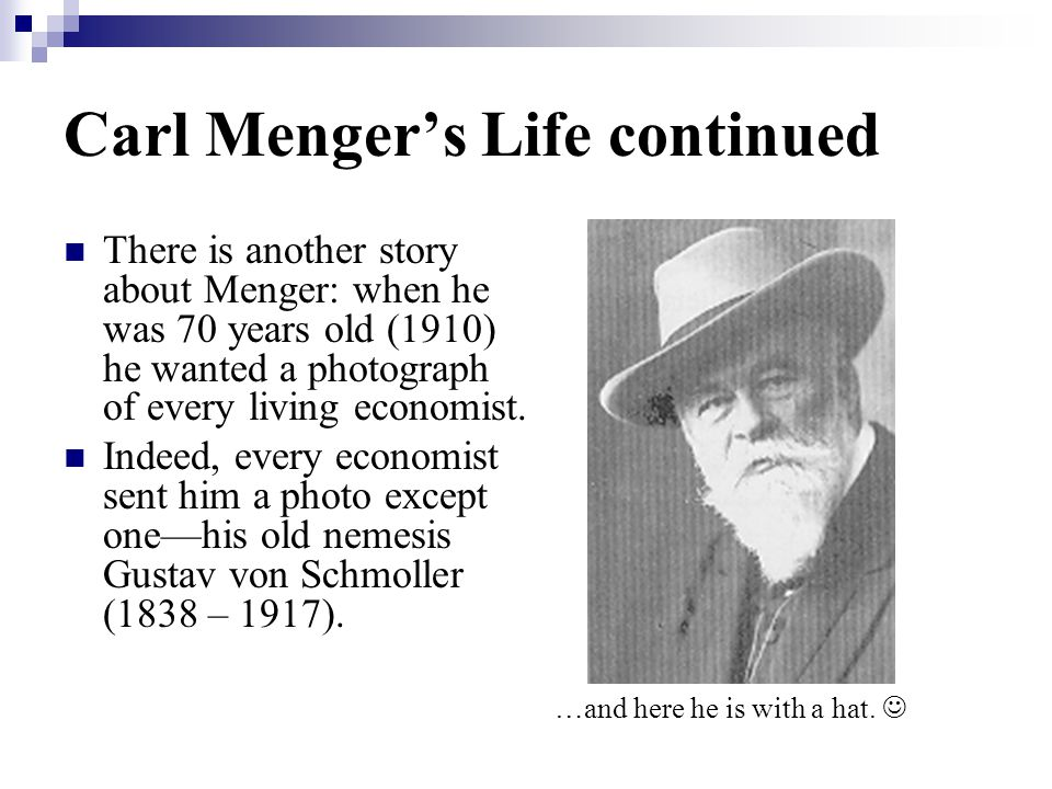 Carl Menger's Life continued There is another story about Menger: when he was 70 years old (1910) he wanted a photograph of every living economist.
