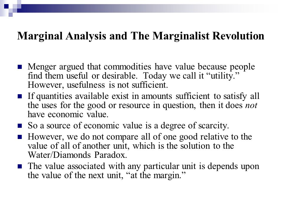 Marginal Analysis and The Marginalist Revolution Menger argued that commodities have value because people find them useful or desirable.