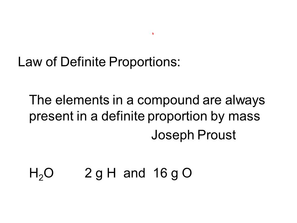 Law of Definite Proportions: The elements in a compound are always present in a definite proportion by mass Joseph Proust H 2 O 2 g H and 16 g O