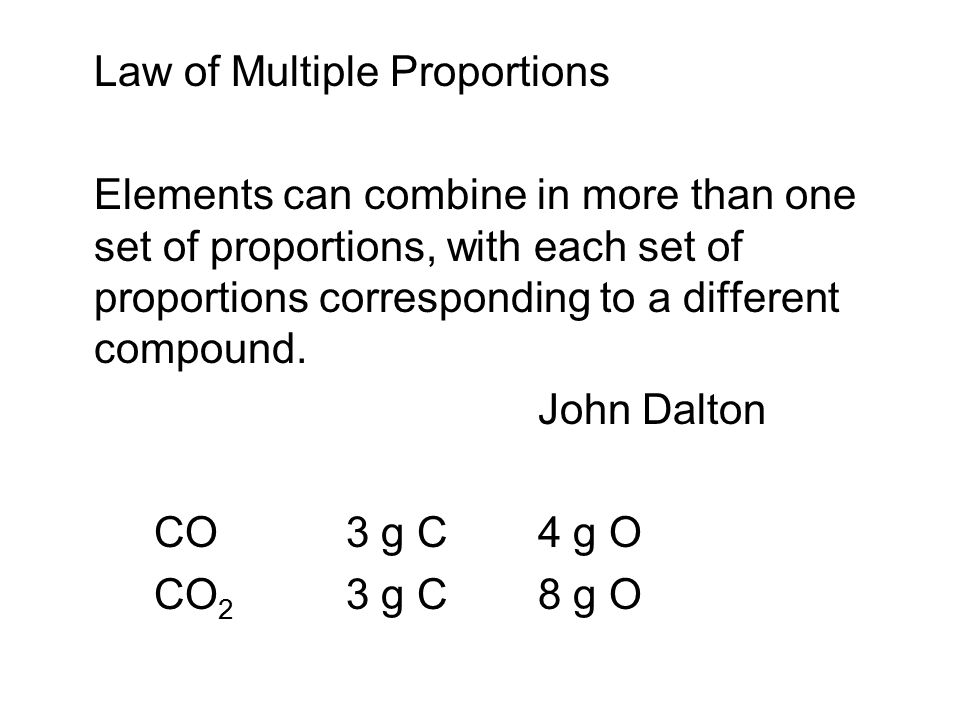 Law of Multiple Proportions Elements can combine in more than one set of proportions, with each set of proportions corresponding to a different compound.