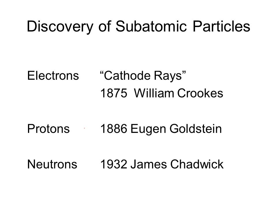 Discovery of Subatomic Particles Electrons Cathode Rays 1875 William Crookes Protons1886 Eugen Goldstein Neutrons1932 James Chadwick