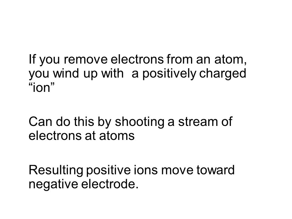 If you remove electrons from an atom, you wind up with a positively charged ion Can do this by shooting a stream of electrons at atoms Resulting positive ions move toward negative electrode.