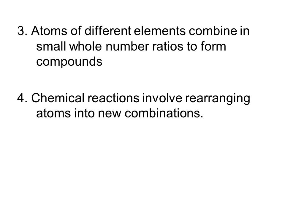 3. Atoms of different elements combine in small whole number ratios to form compounds 4.