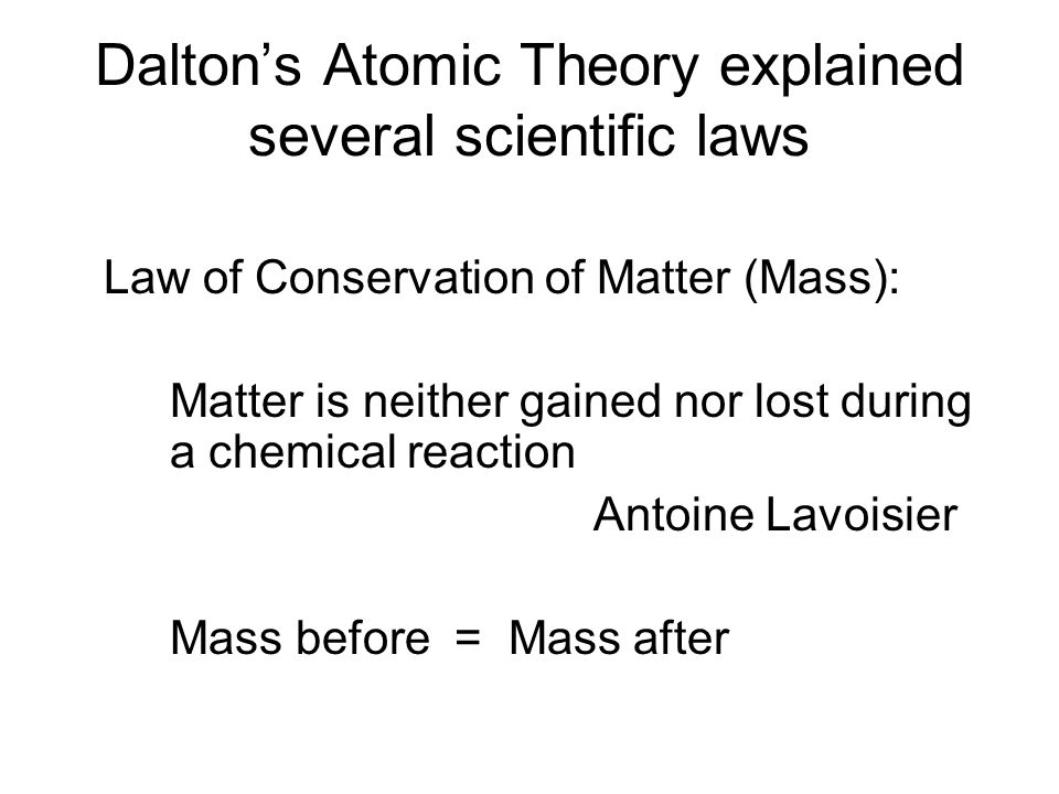 Dalton's Atomic Theory explained several scientific laws Law of Conservation of Matter (Mass): Matter is neither gained nor lost during a chemical reaction Antoine Lavoisier Mass before = Mass after