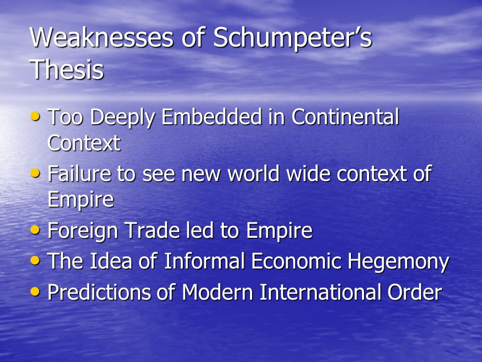 Weaknesses of Schumpeter's Thesis Too Deeply Embedded in Continental Context Too Deeply Embedded in Continental Context Failure to see new world wide