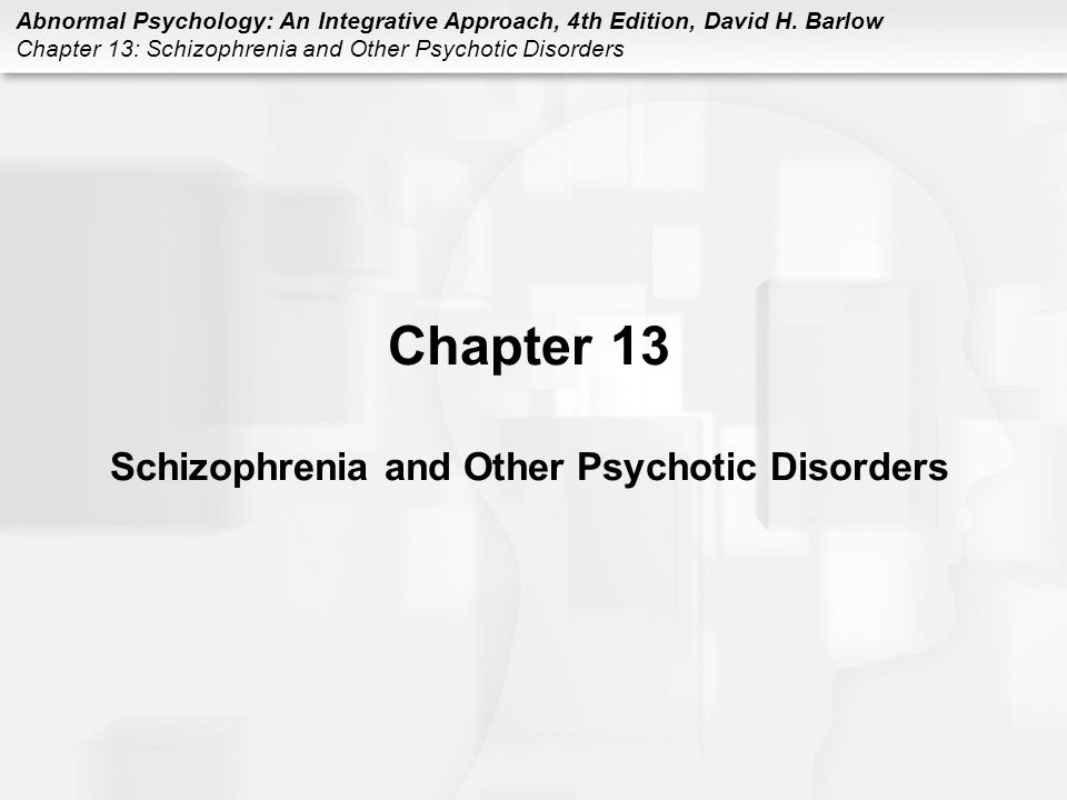Abnormal Psychology: An Integrative Approach, 4th Edition, David H. Barlow Chapter 13: Schizophrenia and Other Psychotic Disorders Chapter 13 Schizoph