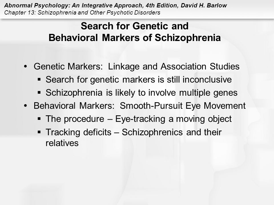 Abnormal Psychology: An Integrative Approach, 4th Edition, David H. Barlow Chapter 13: Schizophrenia and Other Psychotic Disorders Search for Genetic