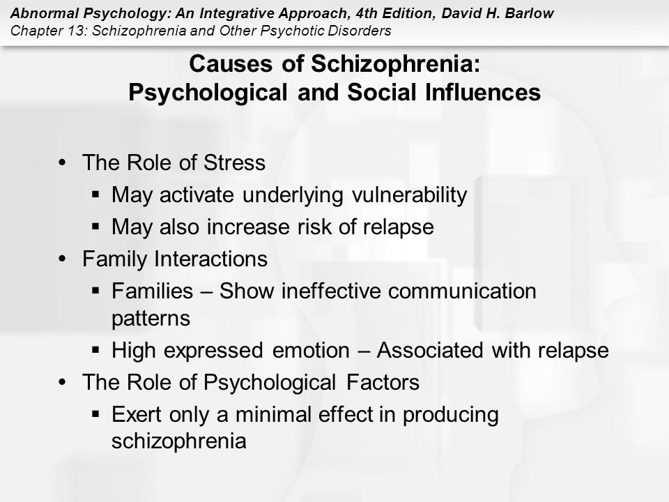 Abnormal Psychology: An Integrative Approach, 4th Edition, David H. Barlow Chapter 13: Schizophrenia and Other Psychotic Disorders Causes of Schizophr