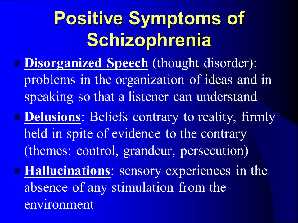 Positive Symptoms of Schizophrenia Disorganized Speech (thought disorder): problems in the organization of ideas and in speaking so that a listener can understand Delusions: Beliefs contrary to reality, firmly held in spite of evidence to the contrary (themes: control, grandeur, persecution) Hallucinations: sensory experiences in the absence of any stimulation from the environment
