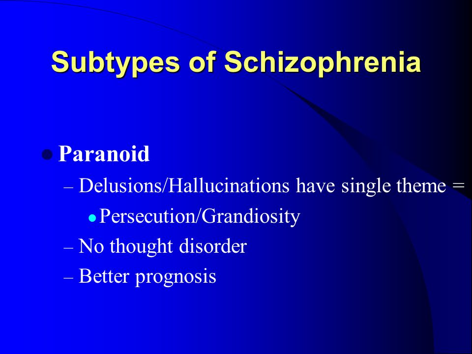 Subtypes of Schizophrenia Paranoid – Delusions/Hallucinations have single theme = Persecution/Grandiosity – No thought disorder – Better prognosis