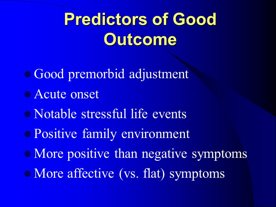 Predictors of Good Outcome Good premorbid adjustment Acute onset Notable stressful life events Positive family environment More positive than negative symptoms More affective (vs.
