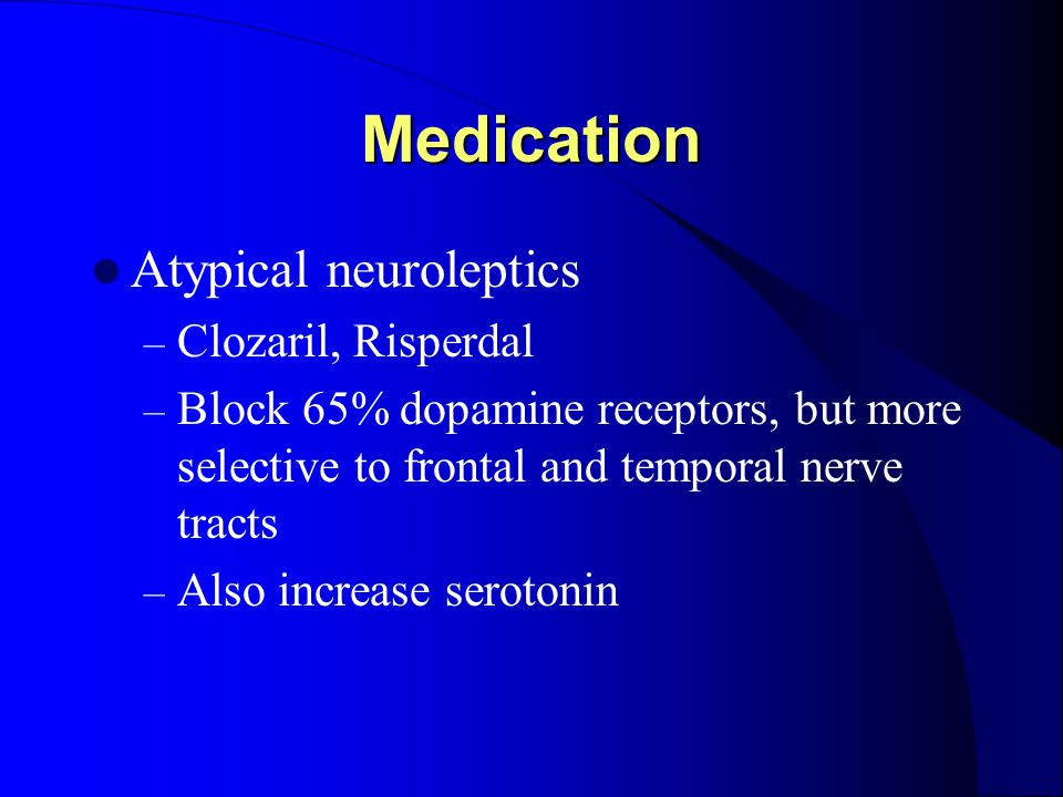 Medication Atypical neuroleptics – Clozaril, Risperdal – Block 65% dopamine receptors, but more selective to frontal and temporal nerve tracts – Also increase serotonin