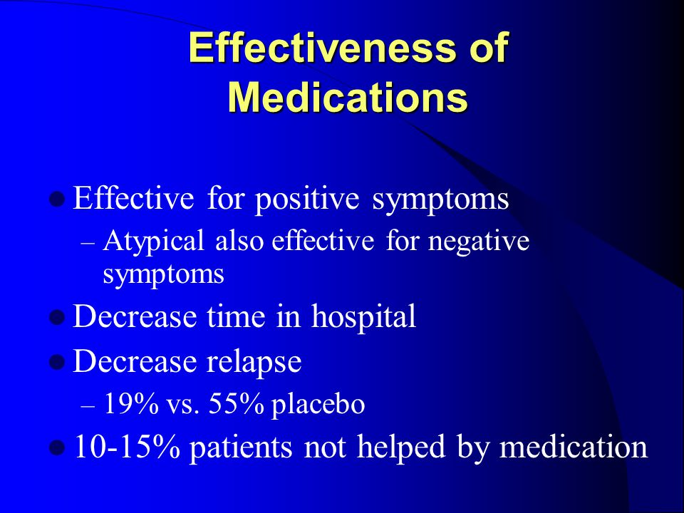 Effectiveness of Medications Effective for positive symptoms – Atypical also effective for negative symptoms Decrease time in hospital Decrease relapse – 19% vs.