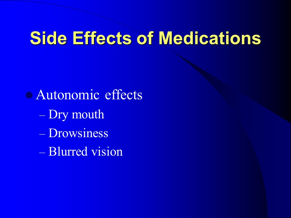 Side Effects of Medications Autonomic effects – Dry mouth – Drowsiness – Blurred vision