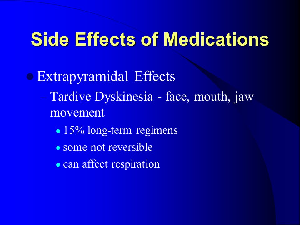 Side Effects of Medications Extrapyramidal Effects – Tardive Dyskinesia - face, mouth, jaw movement 15% long-term regimens some not reversible can aff