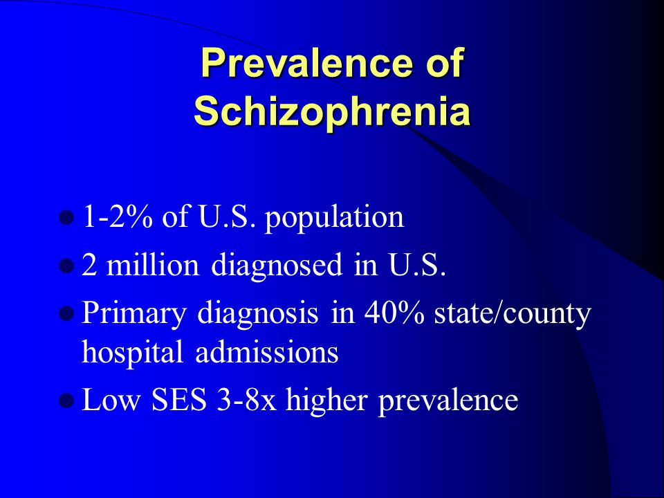 Prevalence of Schizophrenia 1-2% of U.S. population 2 million diagnosed in U.S.