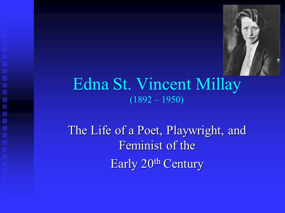 Edna St. Vincent Millay (1892 – 1950) The Life of a Poet, Playwright, and Feminist of the Early 20 th Century