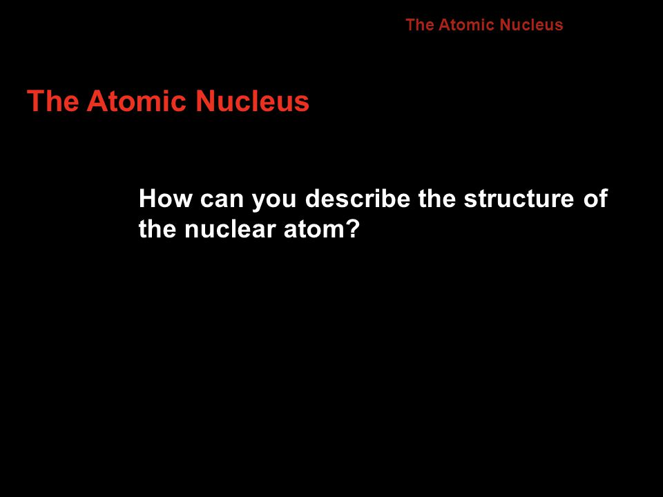 The Atomic Nucleus How can you describe the structure of the nuclear atom? 4.2