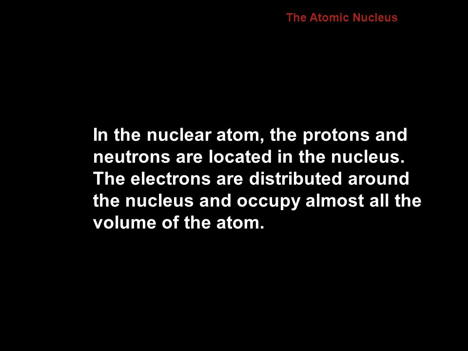 The Atomic Nucleus In the nuclear atom, the protons and neutrons are located in the nucleus. The electrons are distributed around the nucleus and occu