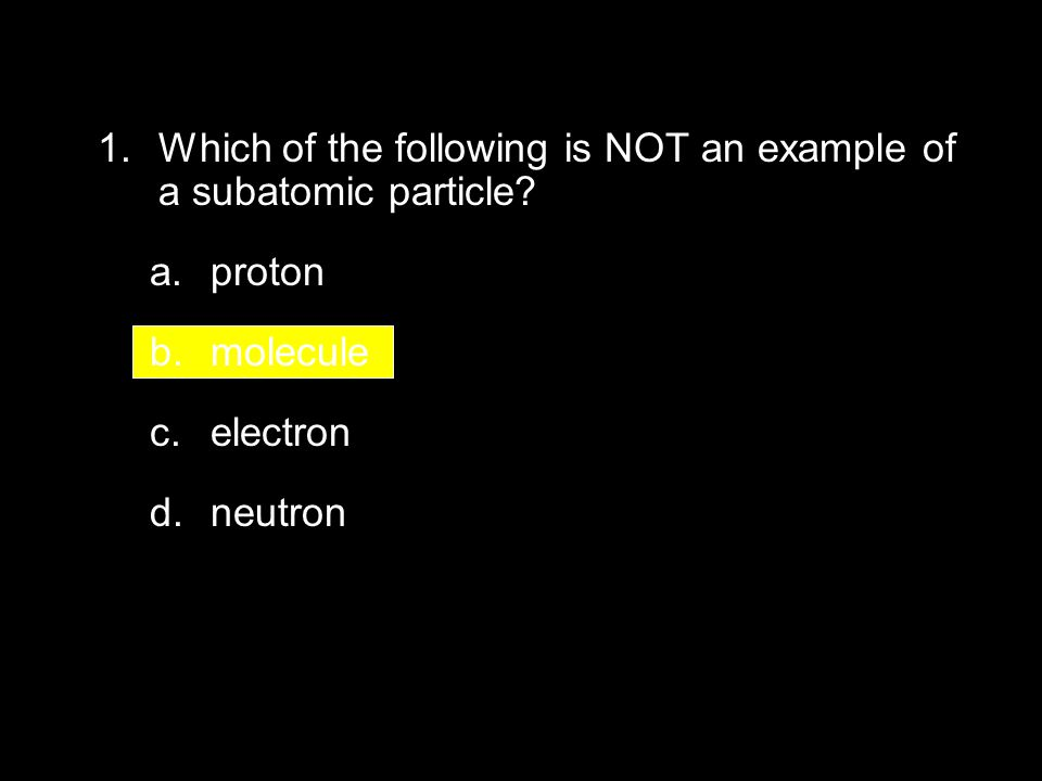 4.2 Section Quiz 1. Which of the following is NOT an example of a subatomic particle? a.proton b.molecule c.electron d.neutron