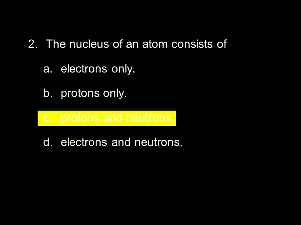 4.2 Section Quiz 2. The nucleus of an atom consists of a.electrons only. b.protons only. c.protons and neutrons. d.electrons and neutrons.