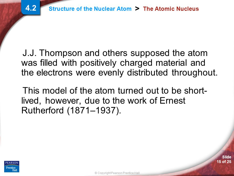 Slide 15 of 25 © Copyright Pearson Prentice Hall > Structure of the Nuclear Atom The Atomic Nucleus J.J. Thompson and others supposed the atom was fil