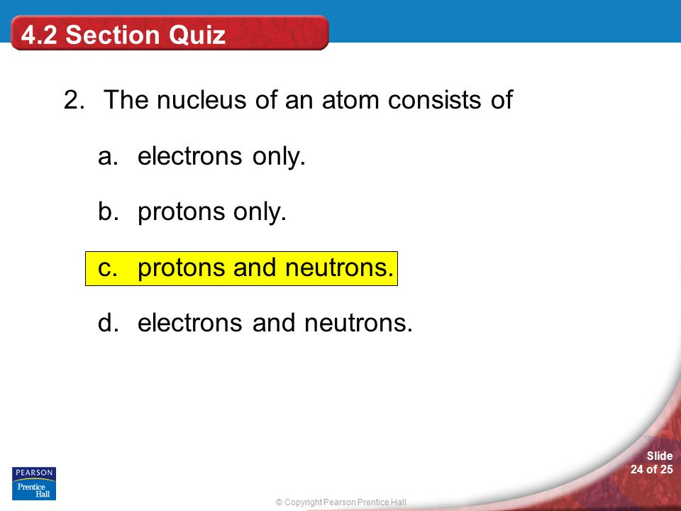 © Copyright Pearson Prentice Hall Slide 24 of 25 4.2 Section Quiz 2. The nucleus of an atom consists of a.electrons only. b.protons only. c.protons an