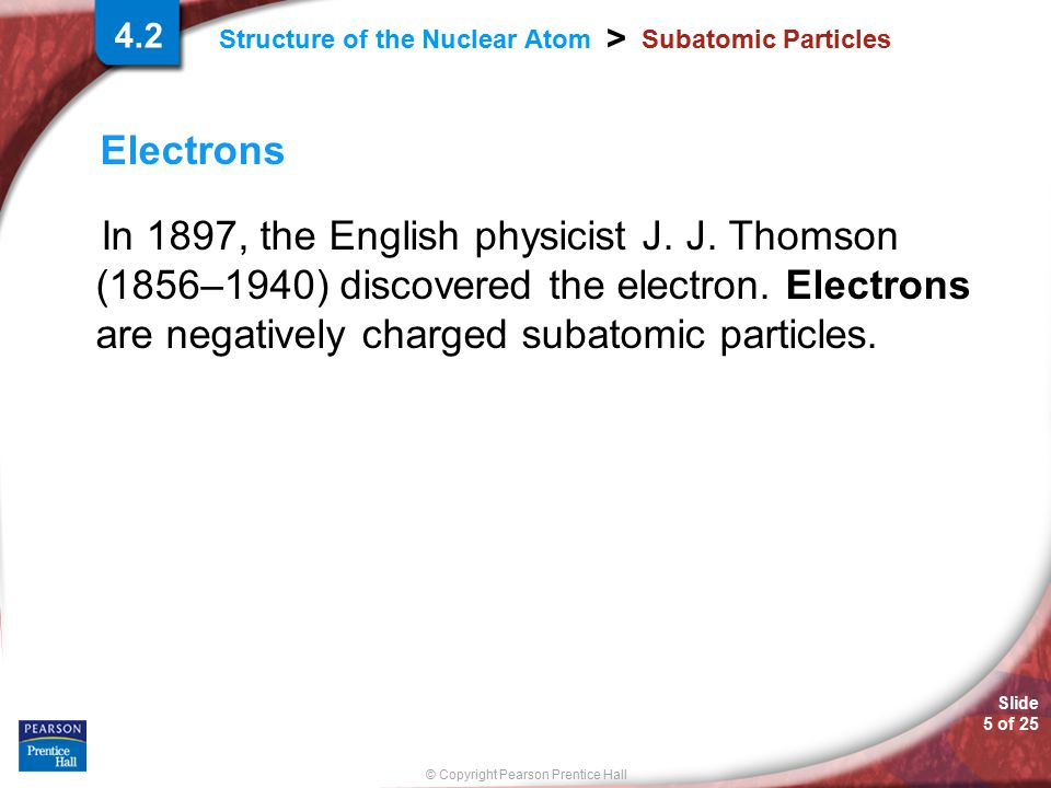 Slide 5 of 25 © Copyright Pearson Prentice Hall > Structure of the Nuclear Atom Subatomic Particles Electrons In 1897, the English physicist J. J. Tho