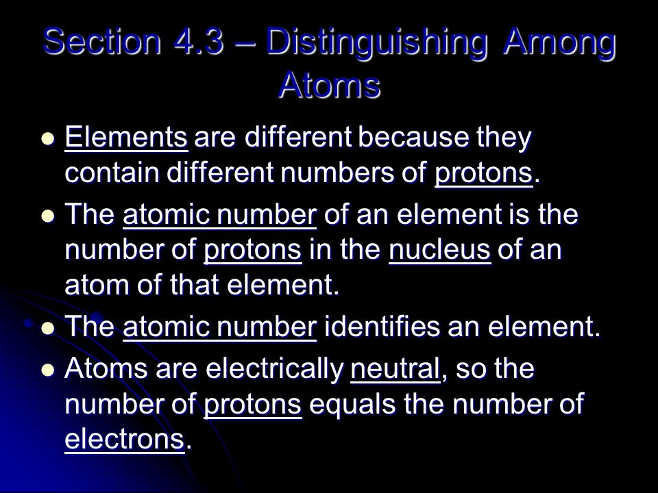 Section 4.3 – Distinguishing Among Atoms Elements are different because they contain different numbers of protons. Elements are different because they
