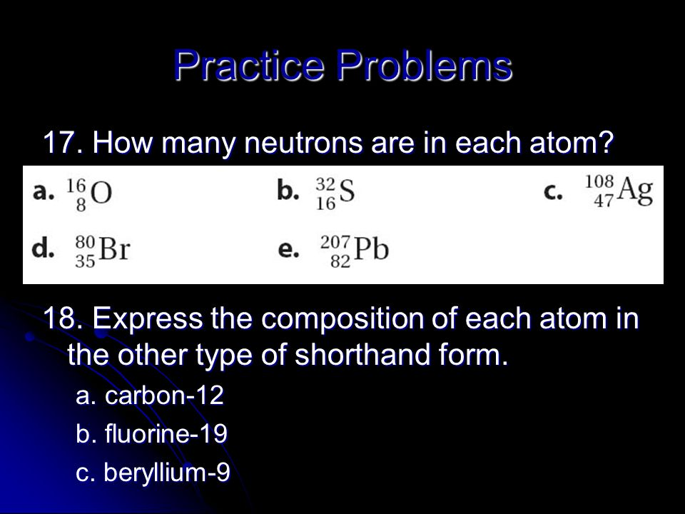 Practice Problems 17. How many neutrons are in each atom? 18. Express the composition of each atom in the other type of shorthand form. a. carbon-12 b