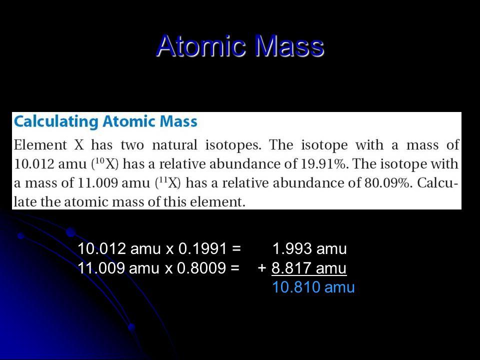 Atomic Mass 10.012 amu x 0.1991 = 1.993 amu 11.009 amu x 0.8009 = + 8.817 amu 10.810 amu