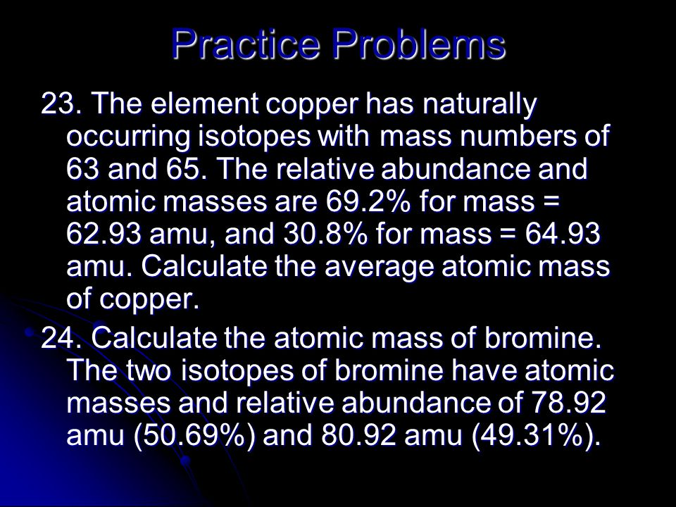 Practice Problems 23. The element copper has naturally occurring isotopes with mass numbers of 63 and 65. The relative abundance and atomic masses are