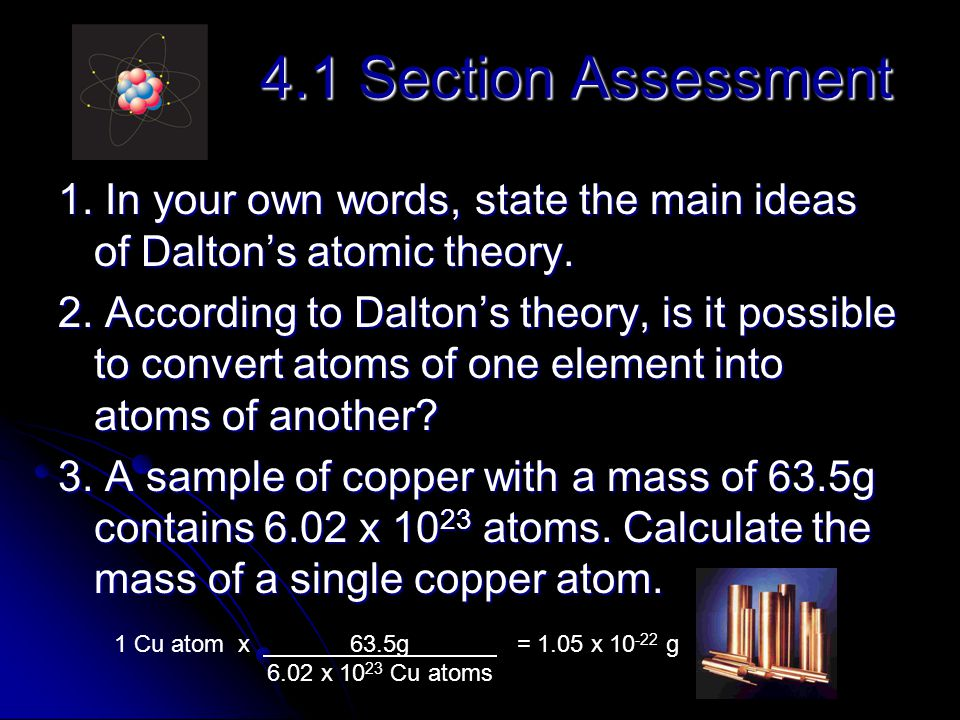 4.1 Section Assessment 1. In your own words, state the main ideas of Dalton's atomic theory. 2. According to Dalton's theory, is it possible to conver