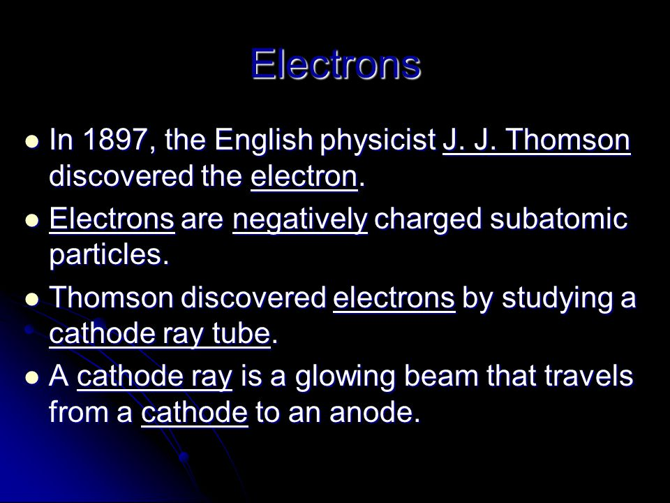 Electrons In 1897, the English physicist J. J. Thomson discovered the electron. In 1897, the English physicist J. J. Thomson discovered the electron.