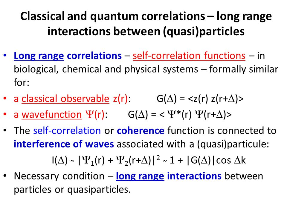 Classical and quantum correlations – long range interactions between (quasi)particles Long range correlations – self-correlation functions – in biological, chemical and physical systems – formally similar for: a classical observable z(r): G(  ) = a wavefunction  (r) : G(  ) = The self-correlation or coherence function is connected to interference of waves associated with a (quasi)particule: I(  ) ~ |  1 (r) +  2 (r+  )| 2 ~ 1 + |G(  )|cos  k Necessary condition – long range interactions between particles or quasiparticles.