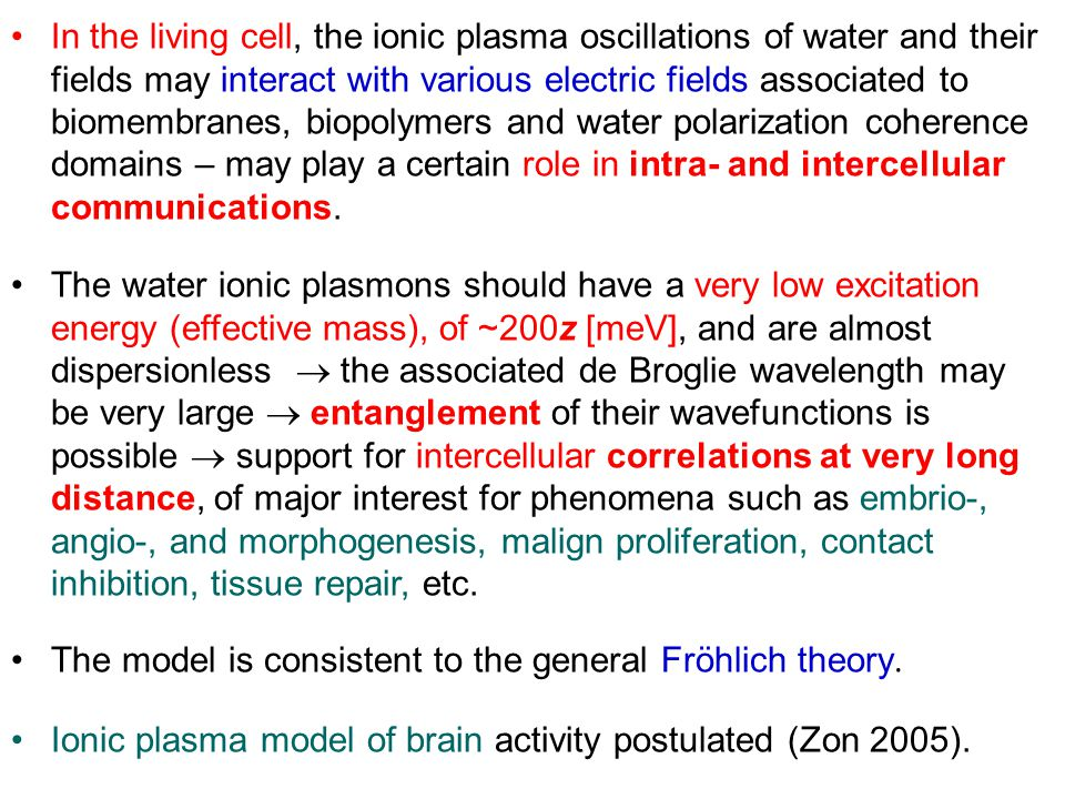 In the living cell, the ionic plasma oscillations of water and their fields may interact with various electric fields associated to biomembranes, biopolymers and water polarization coherence domains – may play a certain role in intra- and intercellular communications.